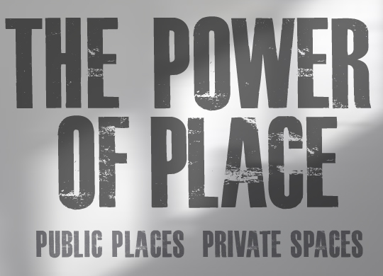 THE POWER OF PLACE: Public Places – Private Spaces